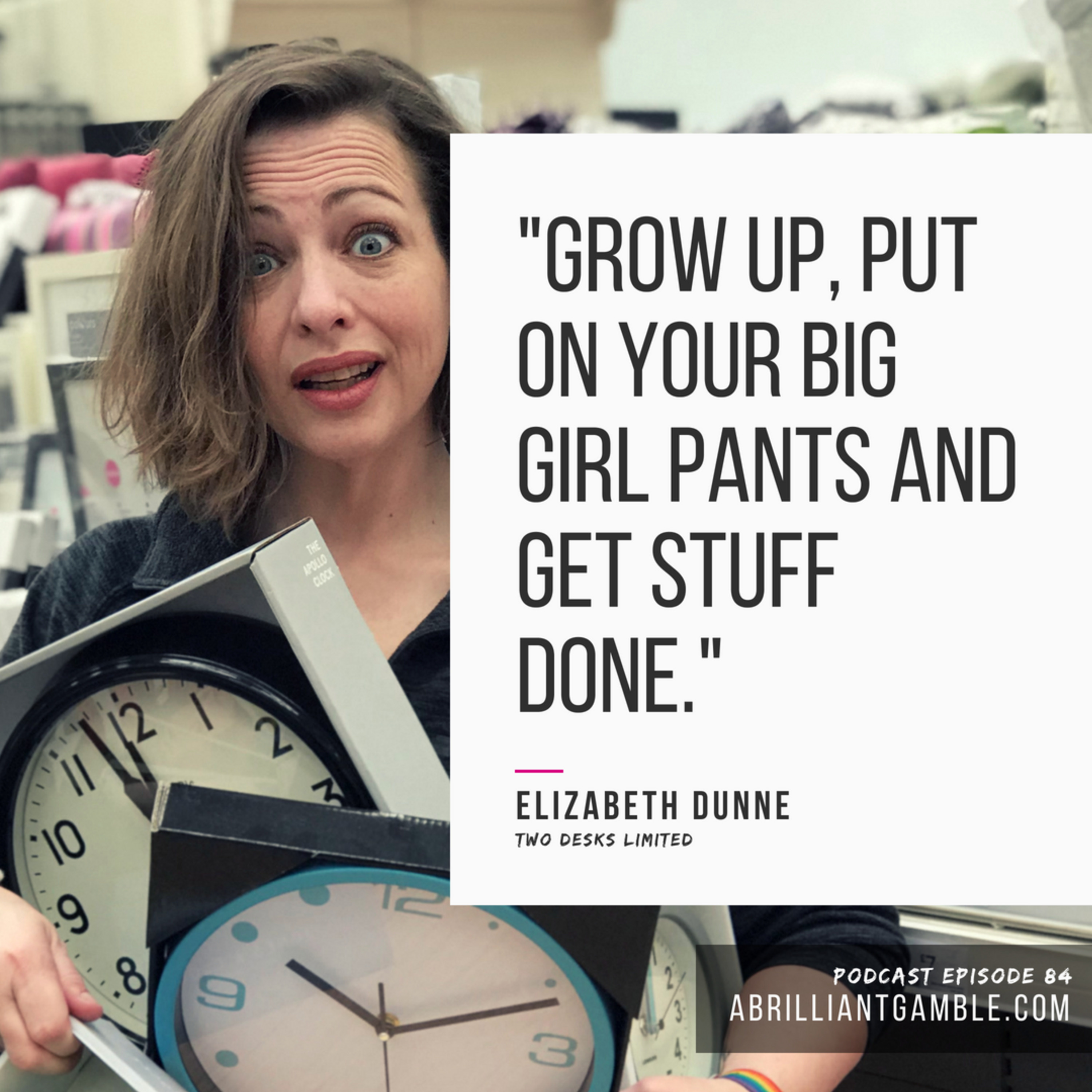 84 Putting on Your Big Girl Pants with Elizabeth Dunne, Co-Founder of Two Desks Limited