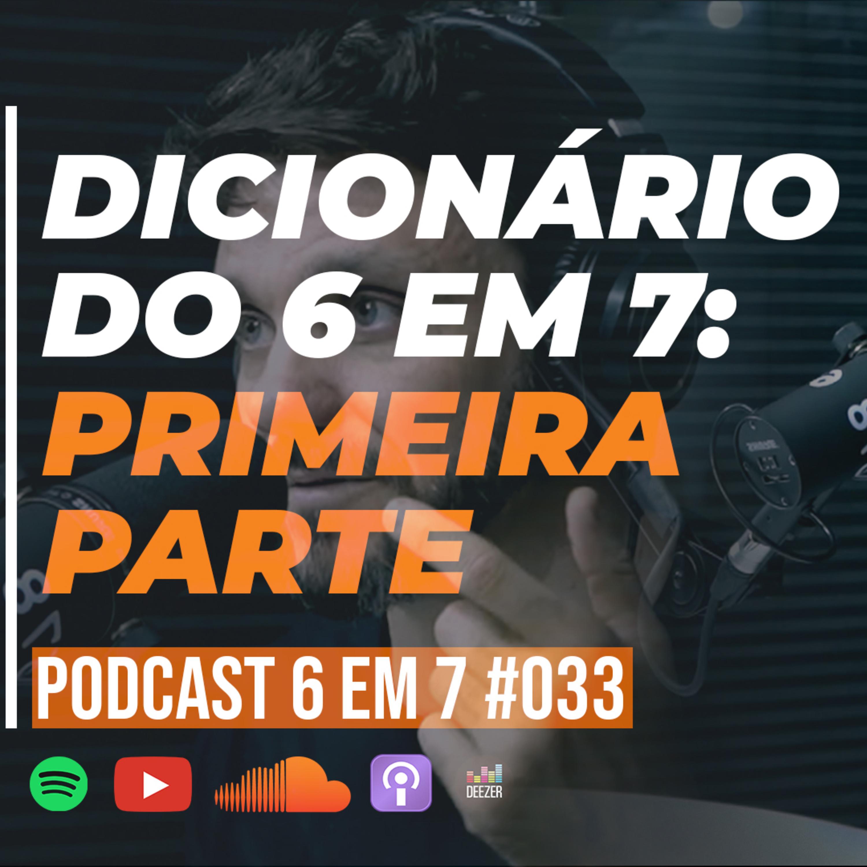 Dicionário do 6 em 7 | Parte 1 | Podcast 6 em 7 #33