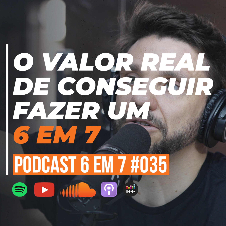 Por que o 6 em 7 vale mais que 100 mil reais | podcast 6 em 7 #35