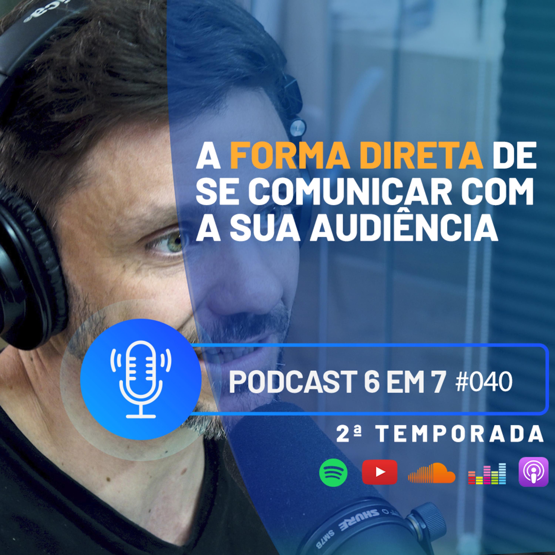 A forma direta de se comunicar com a sua audiência | Podcast 6 em 7 #40
