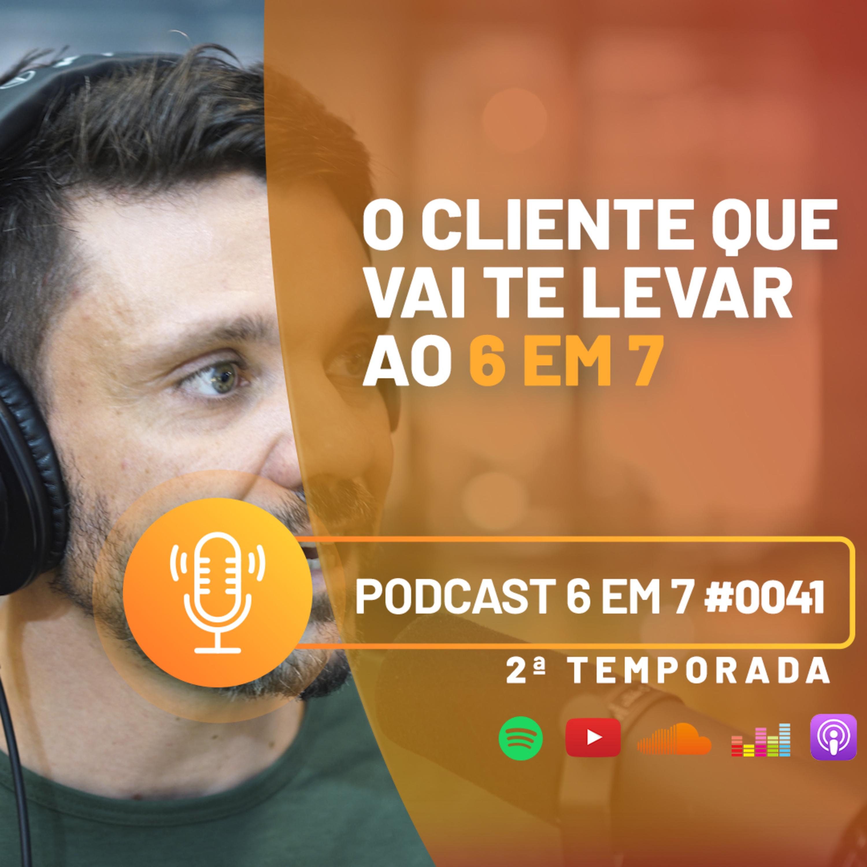 O cliente ideal para alavancar o seu negócio | Podcast 6 em 7 #41