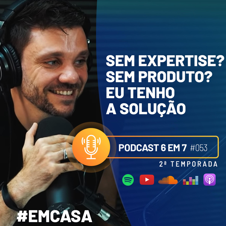 Não tenho produto, não tenho expertise, como faço um 6 em 7?   Podcast 6 em 7 #53