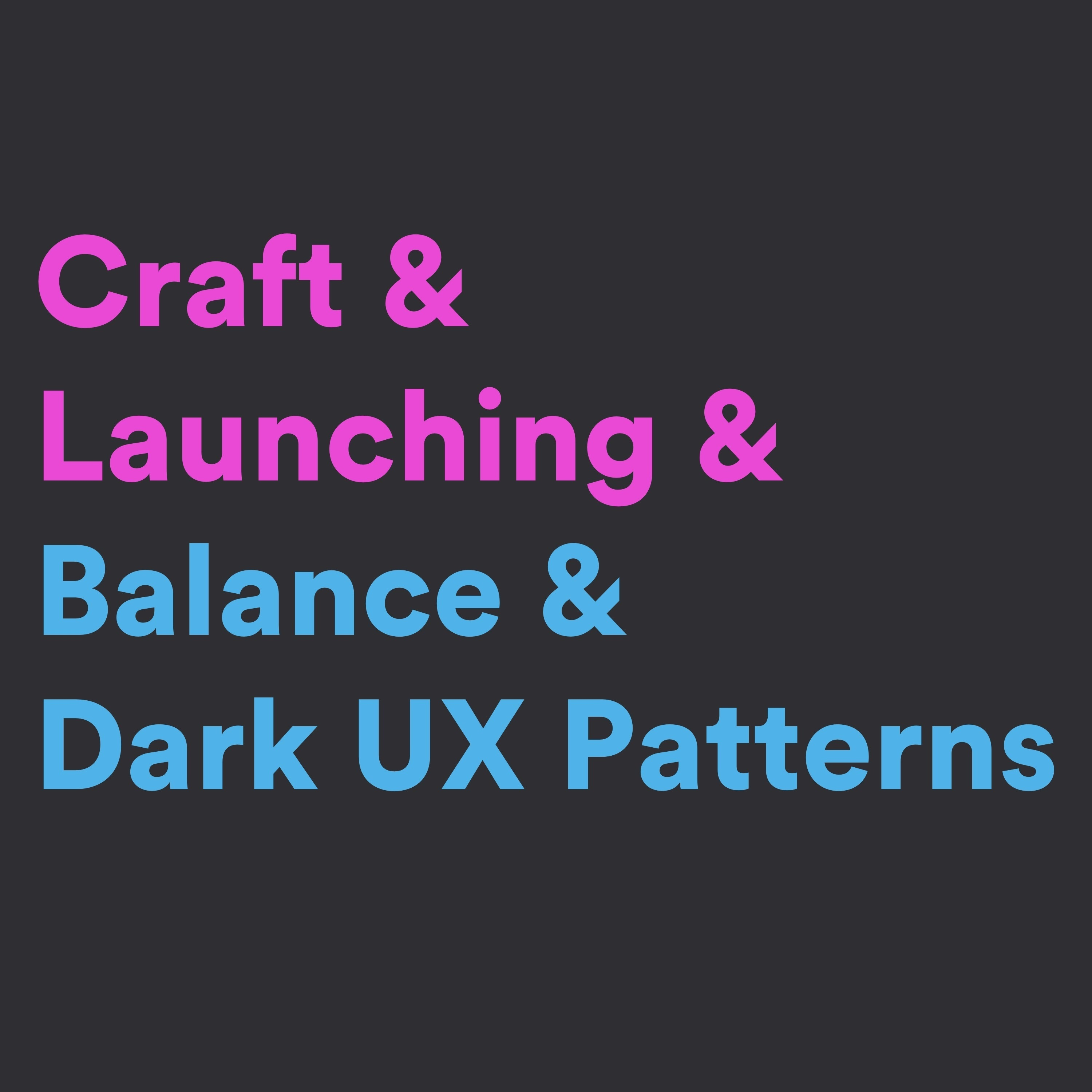 Craft & Launching & Balance & Dark UX Patterns