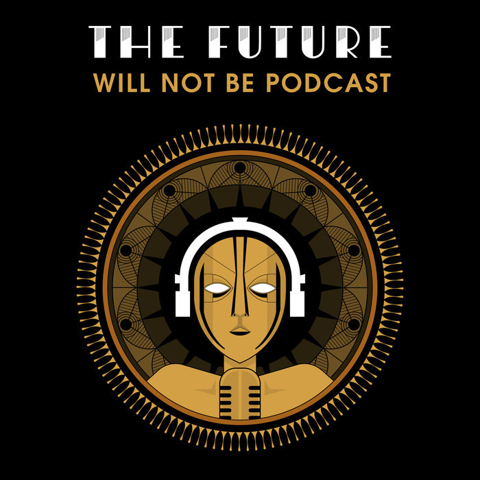 The Future Will Not Be Podcast